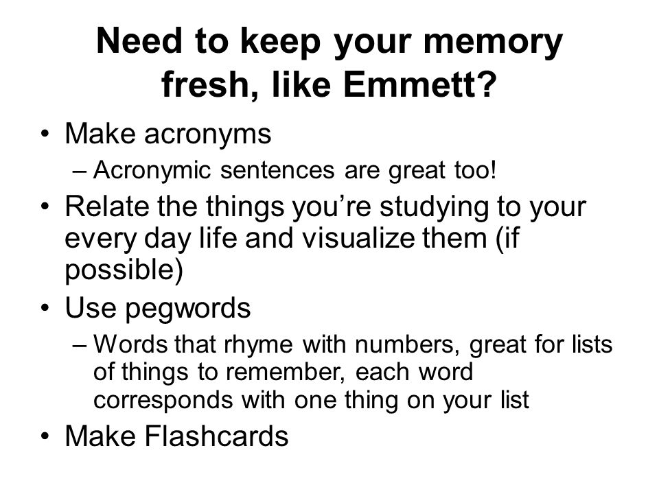 Need to keep your memory fresh, like Emmett. Make acronyms –Acronymic sentences are great too.