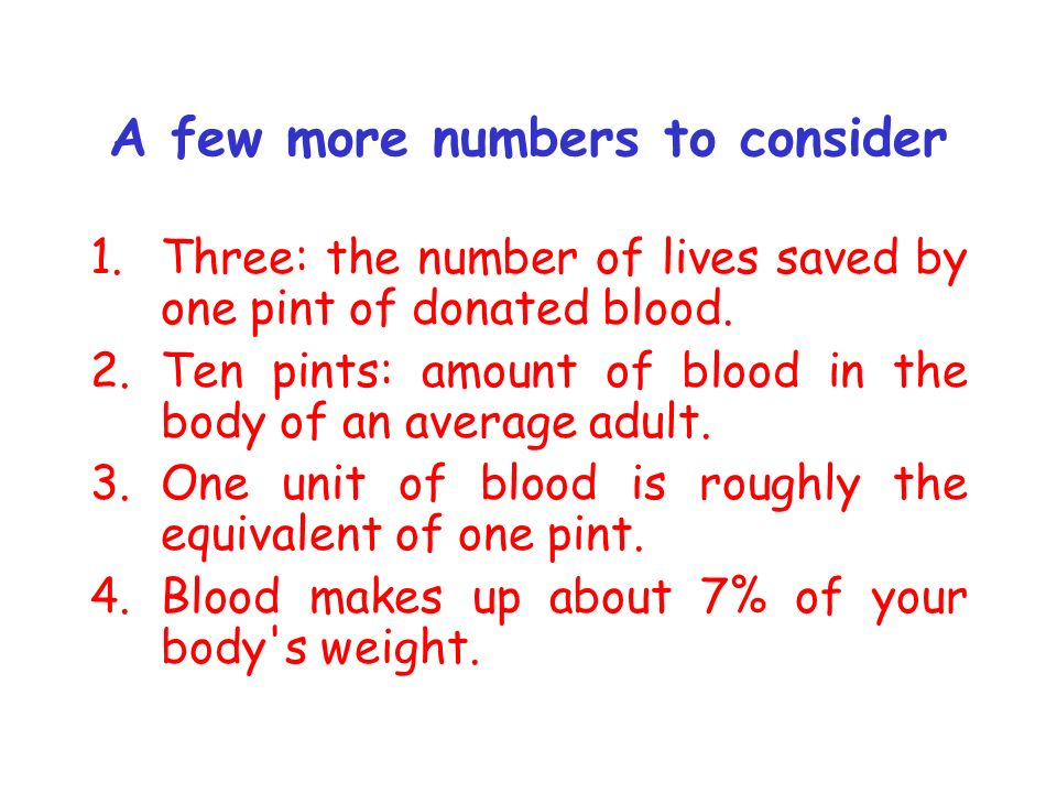 A few more numbers to consider 1.Three: the number of lives saved by one pint of donated blood. 2.Ten pints: amount of blood in the body of an average