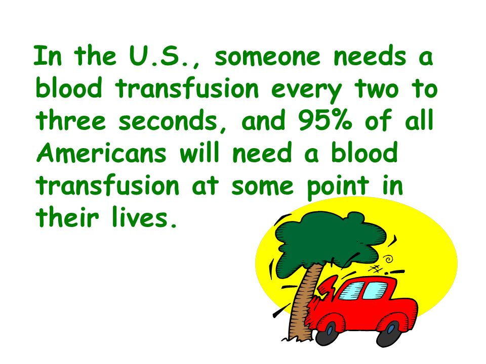 In the U.S., someone needs a blood transfusion every two to three seconds, and 95% of all Americans will need a blood transfusion at some point in the
