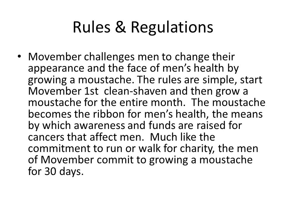 Rules & Regulations Movember challenges men to change their appearance and the face of mens health by growing a moustache. The rules are simple, start