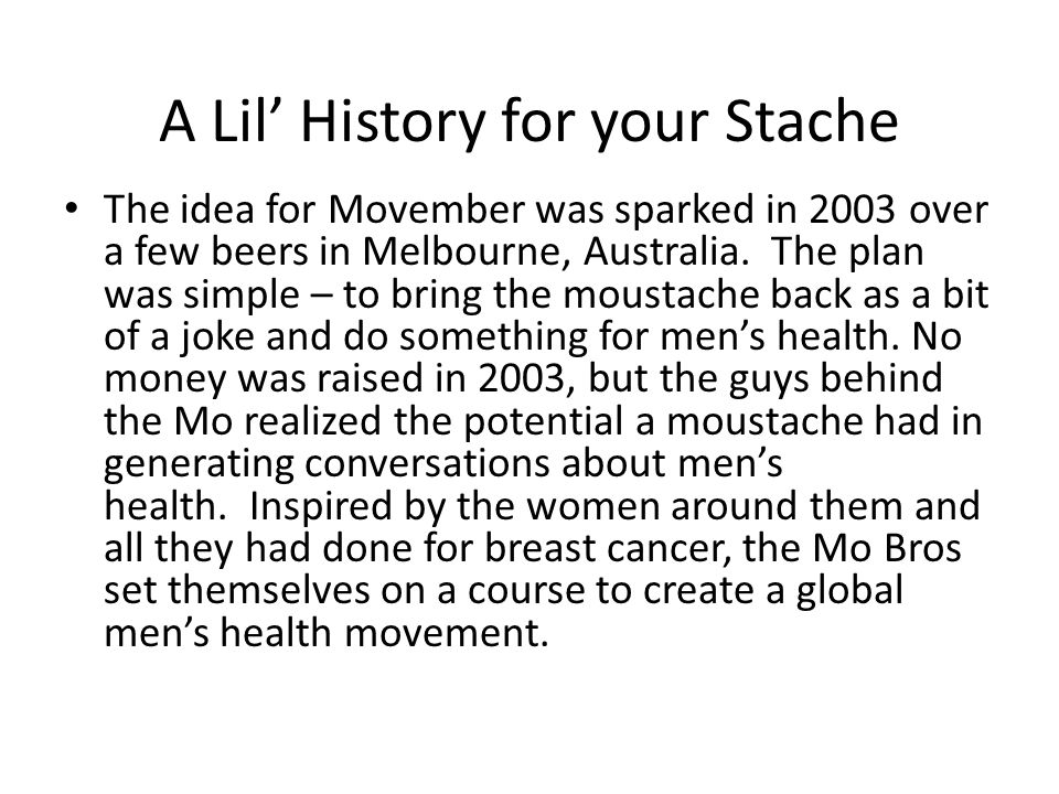 A Lil History for your Stache The idea for Movember was sparked in 2003 over a few beers in Melbourne, Australia.