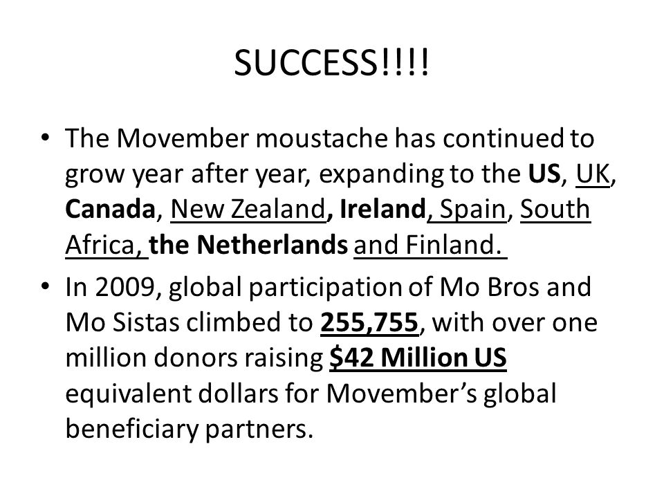 SUCCESS!!!! The Movember moustache has continued to grow year after year, expanding to the US, UK, Canada, New Zealand, Ireland, Spain, South Africa,
