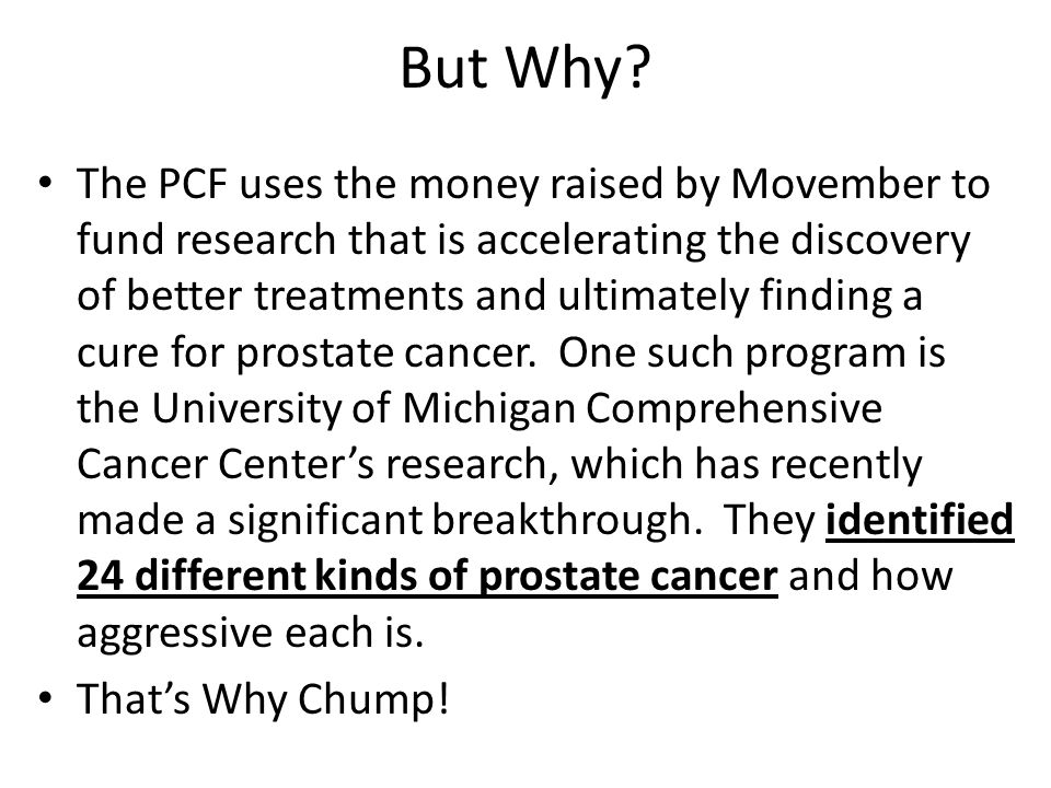 But Why? The PCF uses the money raised by Movember to fund research that is accelerating the discovery of better treatments and ultimately finding a c