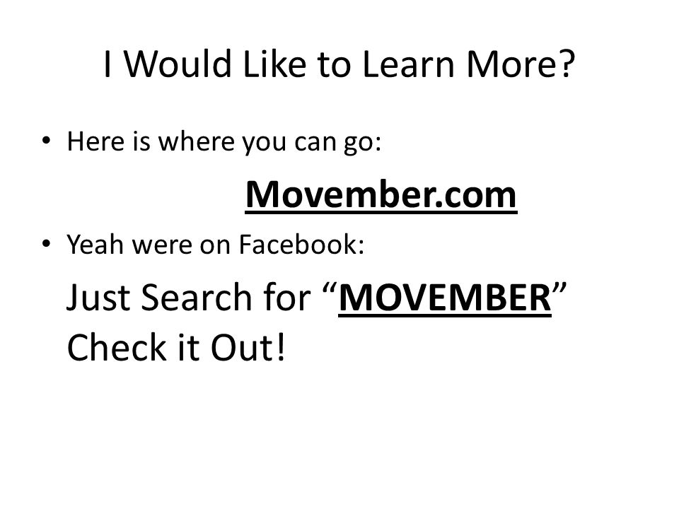 I Would Like to Learn More? Here is where you can go: Movember.com Yeah were on Facebook: Just Search for MOVEMBER Check it Out!
