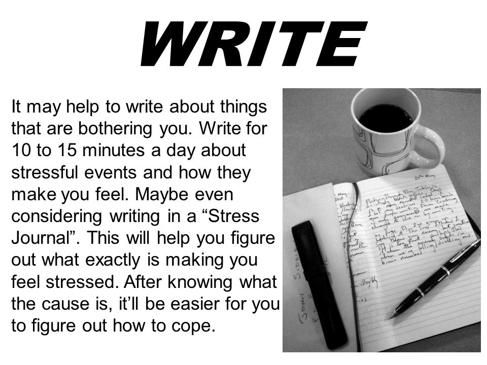 WRITE It may help to write about things that are bothering you. Write for 10 to 15 minutes a day about stressful events and how they make you feel. Ma