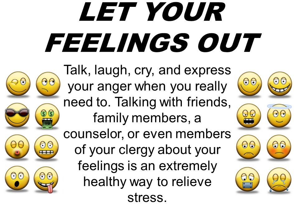 LET YOUR FEELINGS OUT Talk, laugh, cry, and express your anger when you really need to. Talking with friends, family members, a counselor, or even mem