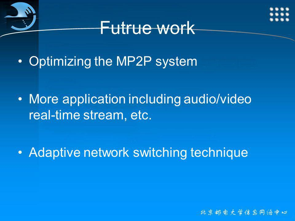 Futrue work Optimizing the MP2P system More application including audio/video real-time stream, etc.