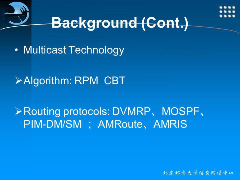 Background (Cont.) Multicast Technology Algorithm: RPM CBT Routing protocols: DVMRP MOSPF PIM-DM/SM AMRoute AMRIS