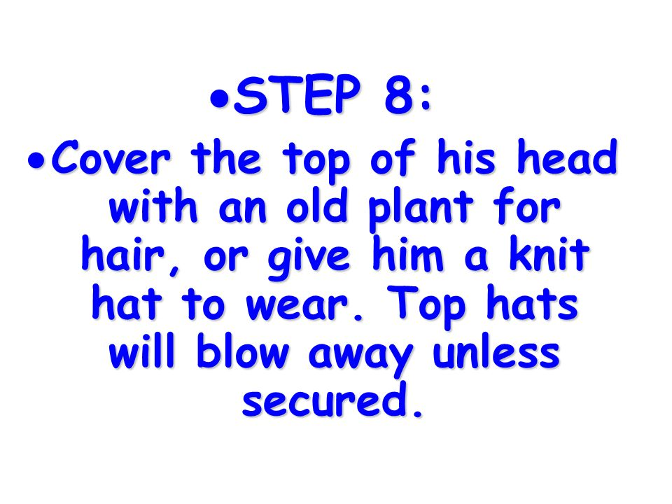 STEP 8: STEP 8: Cover the top of his head with an old plant for hair, or give him a knit hat to wear. Top hats will blow away unless secured. Cover th