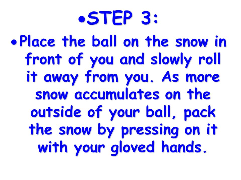 STEP 3: STEP 3: Place the ball on the snow in front of you and slowly roll it away from you. As more snow accumulates on the outside of your ball, pac
