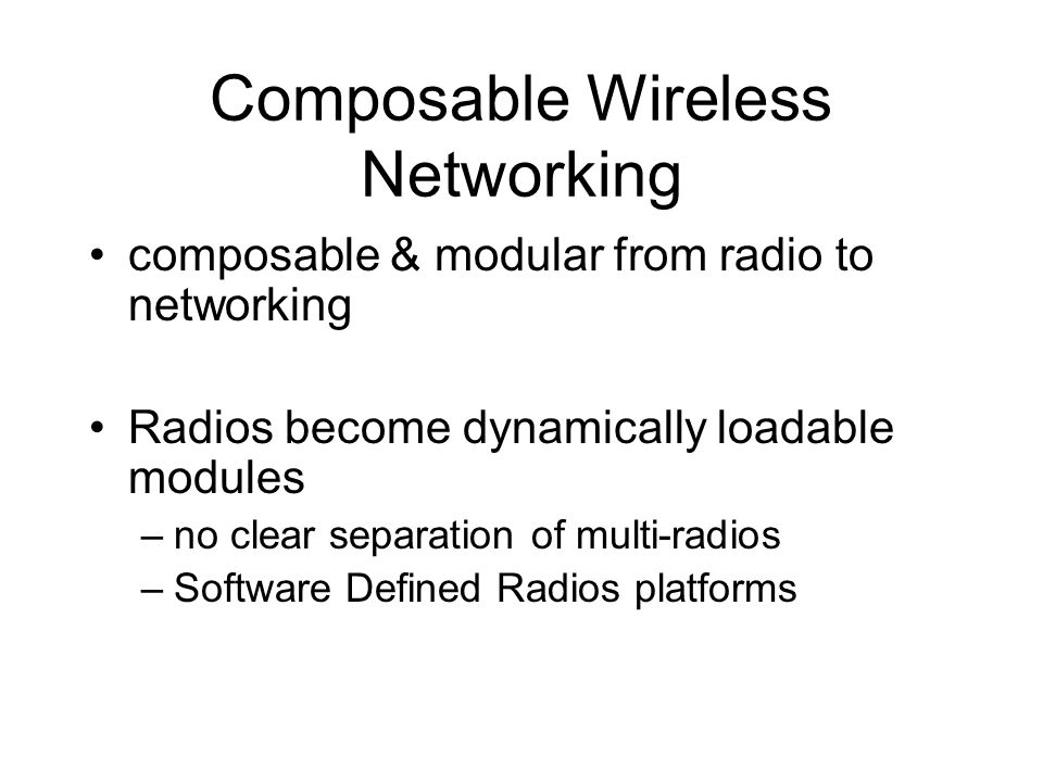 Composable Wireless Networking composable & modular from radio to networking Radios become dynamically loadable modules –no clear separation of multi-radios –Software Defined Radios platforms