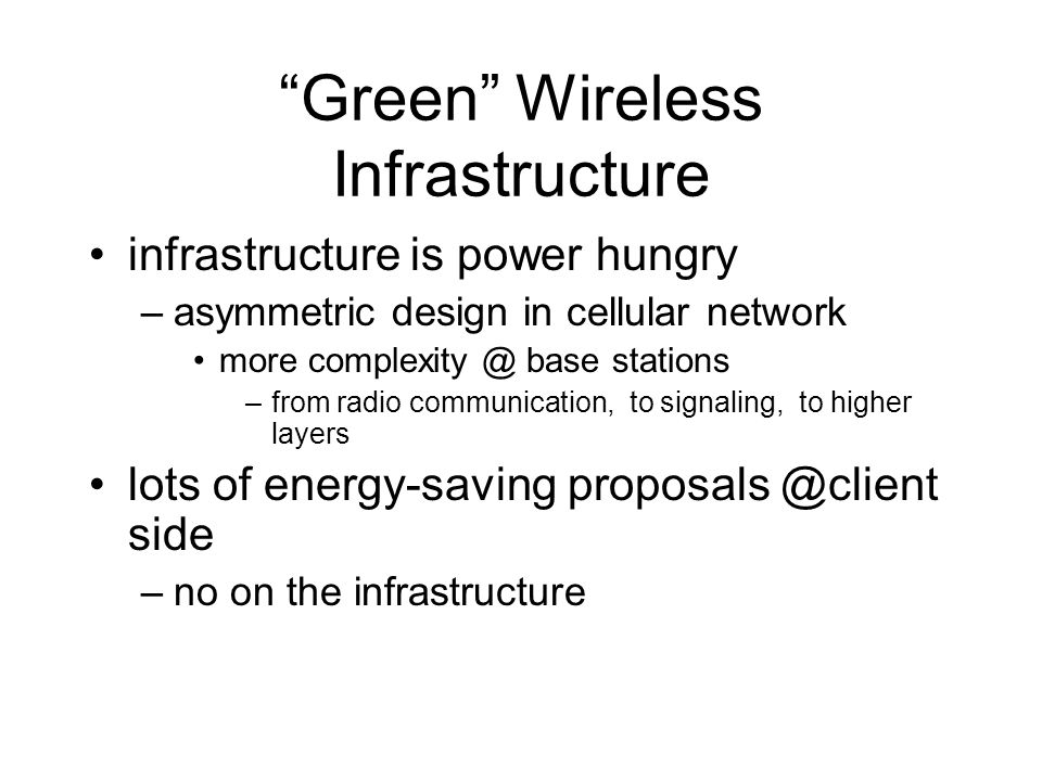 Green Wireless Infrastructure infrastructure is power hungry –asymmetric design in cellular network more complexity @ base stations –from radio communication, to signaling, to higher layers lots of energy-saving proposals @client side –no on the infrastructure