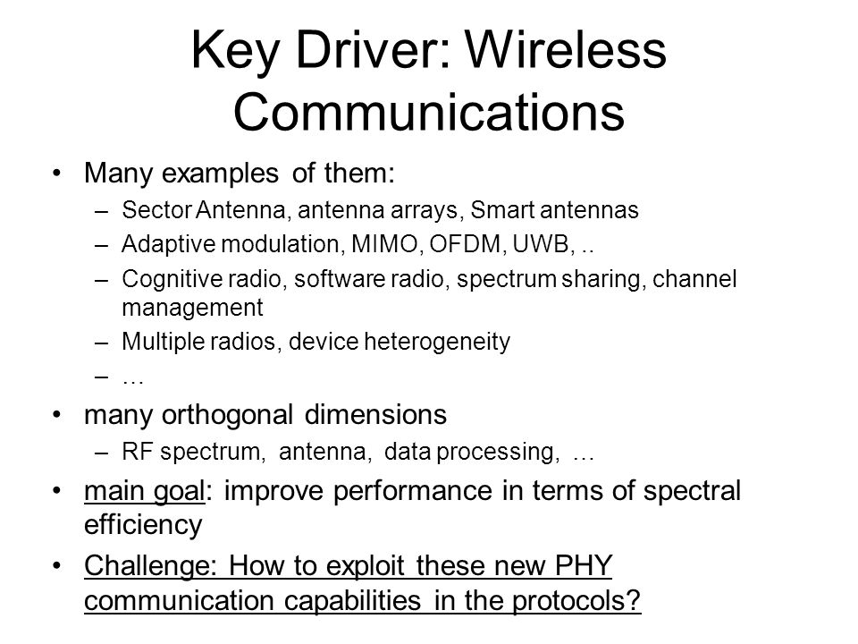 Key Driver: Wireless Communications Many examples of them: –Sector Antenna, antenna arrays, Smart antennas –Adaptive modulation, MIMO, OFDM, UWB,..