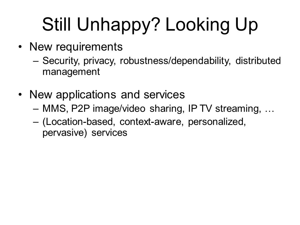 Still Unhappy? Looking Up New requirements –Security, privacy, robustness/dependability, distributed management New applications and services –MMS, P2