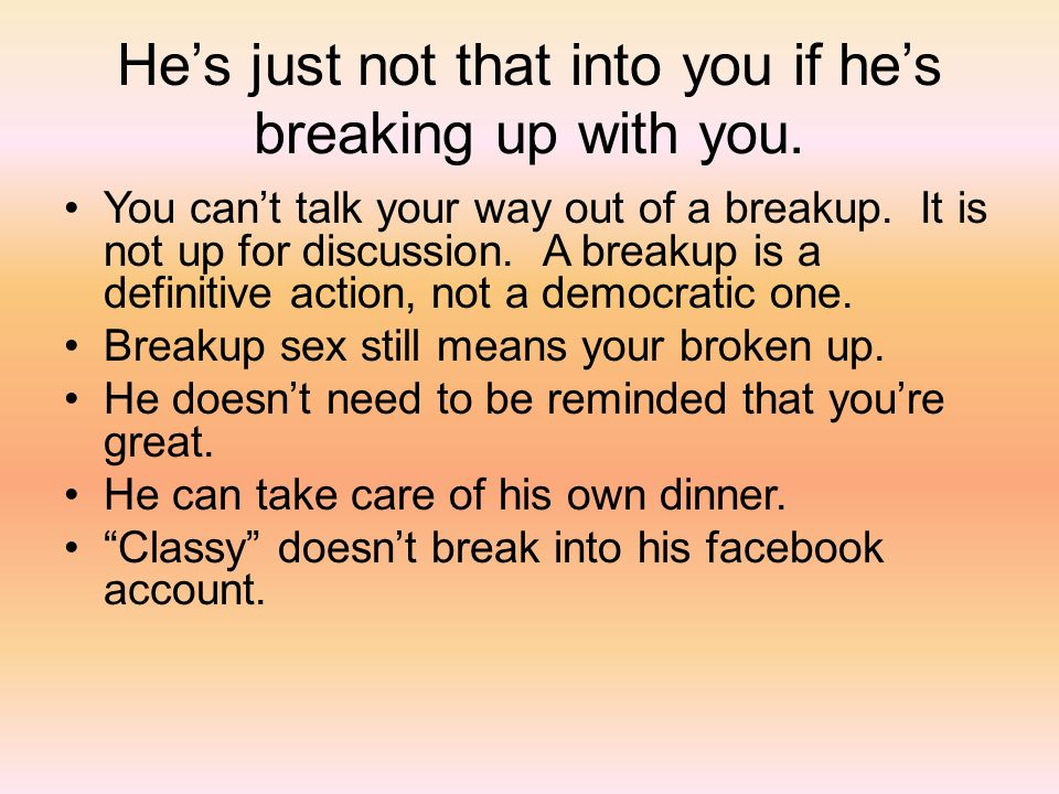 Hes just not that into you if hes breaking up with you. You cant talk your way out of a breakup. It is not up for discussion. A breakup is a definitiv