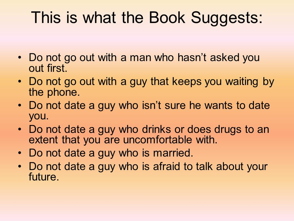 This is what the Book Suggests: Do not go out with a man who hasnt asked you out first. Do not go out with a guy that keeps you waiting by the phone.