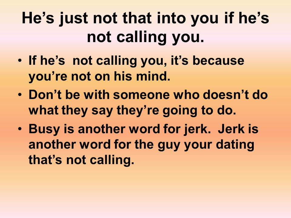 Hes just not that into you if hes not calling you.