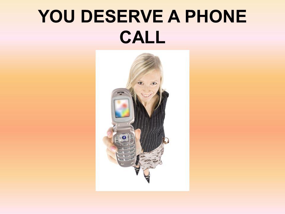 YOU DESERVE A PHONE CALL