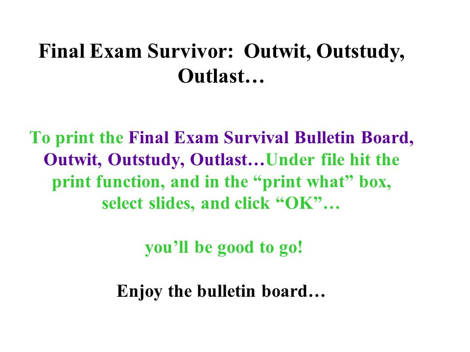 To print the Final Exam Survival Bulletin Board, Outwit, Outstudy, Outlast…Under file hit the print function, and in the print what box, select slides, and click OK… youll be good to go.