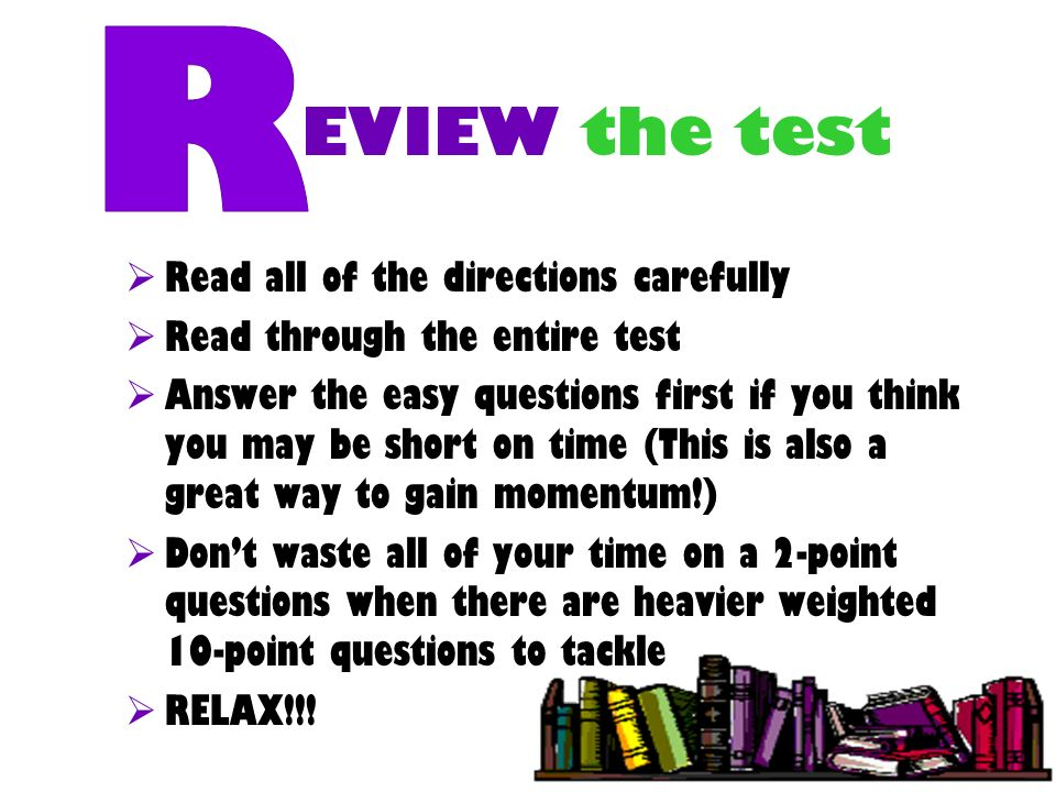 EVIEW the test Read all of the directions carefully Read through the entire test Answer the easy questions first if you think you may be short on time