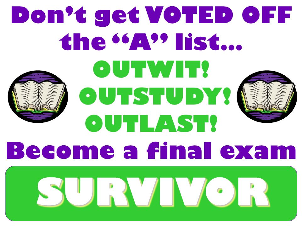 SURVIVORSURVIVOR Dont get VOTED OFF the A list… OUTWIT! OUTSTUDY! OUTLAST! Become a final exam