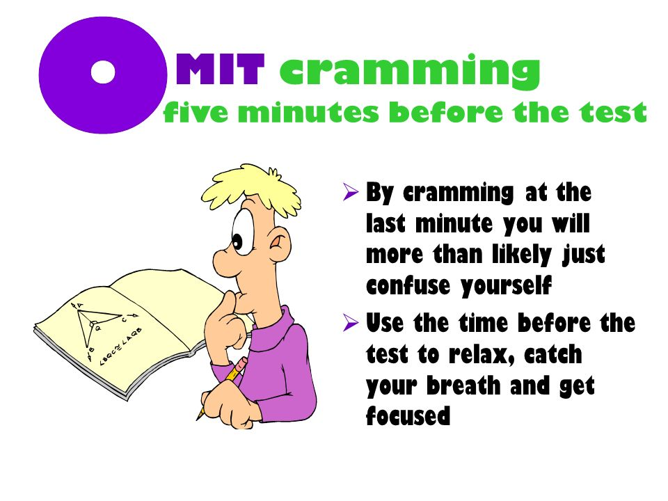MIT cramming By cramming at the last minute you will more than likely just confuse yourself Use the time before the test to relax, catch your breath and get focused five minutes before the test