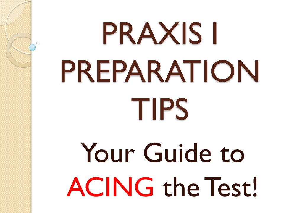 PRAXIS I PREPARATION TIPS Your Guide to ACING the Test!