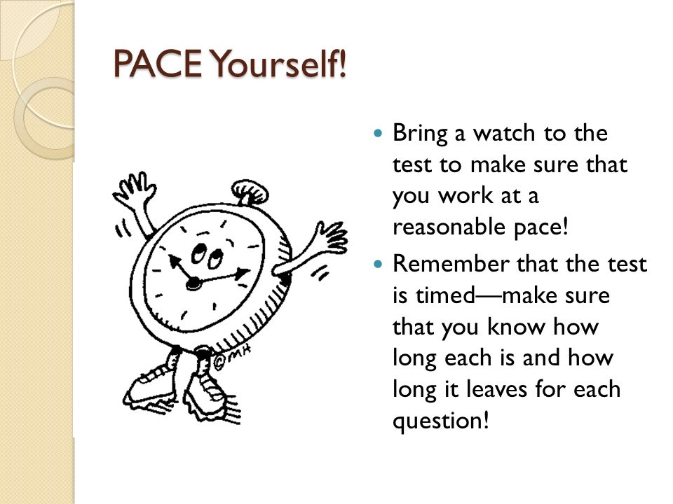 PACE Yourself. Bring a watch to the test to make sure that you work at a reasonable pace.