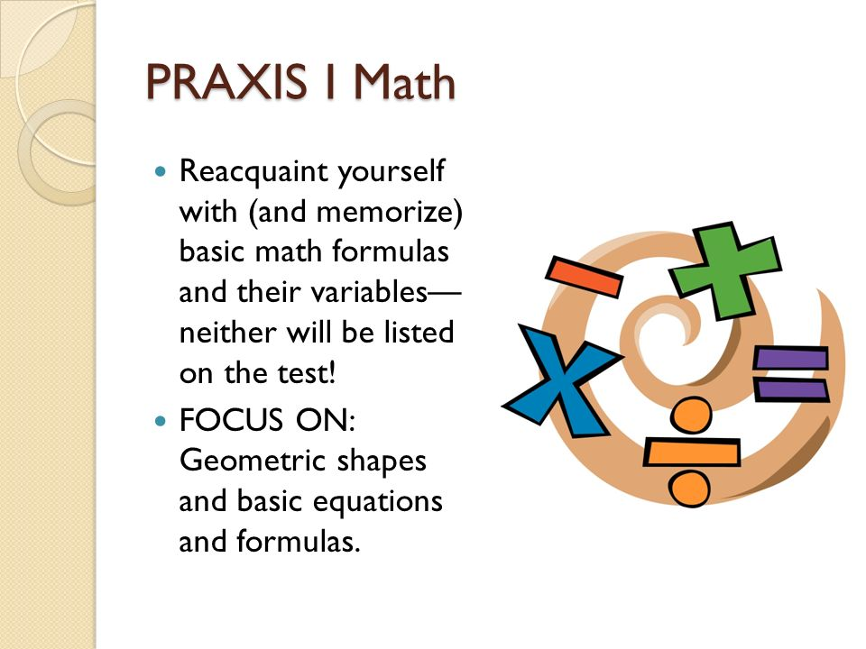 PRAXIS I Math Reacquaint yourself with (and memorize) basic math formulas and their variables neither will be listed on the test.
