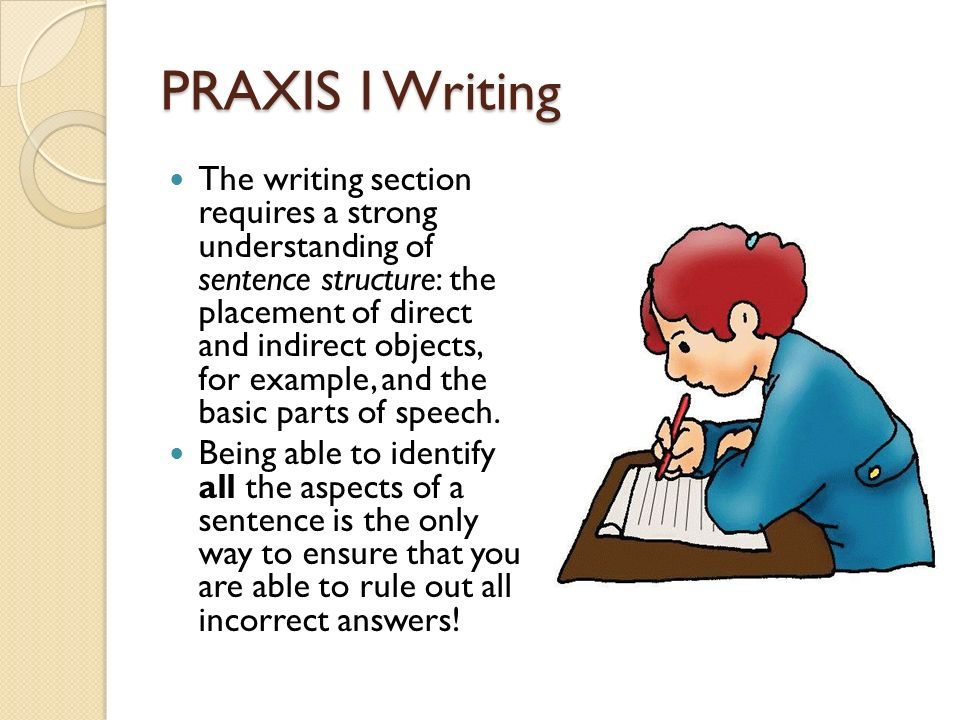 PRAXIS I Writing The writing section requires a strong understanding of sentence structure: the placement of direct and indirect objects, for example, and the basic parts of speech.