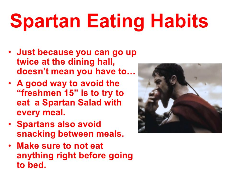 Spartan Eating Habits Just because you can go up twice at the dining hall, doesnt mean you have to… A good way to avoid the freshmen 15 is to try to e