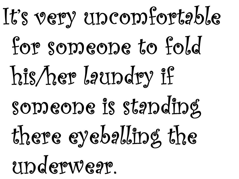 Its very uncomfortable for someone to fold his/her laundry if someone is standing there eyeballing the underwear.