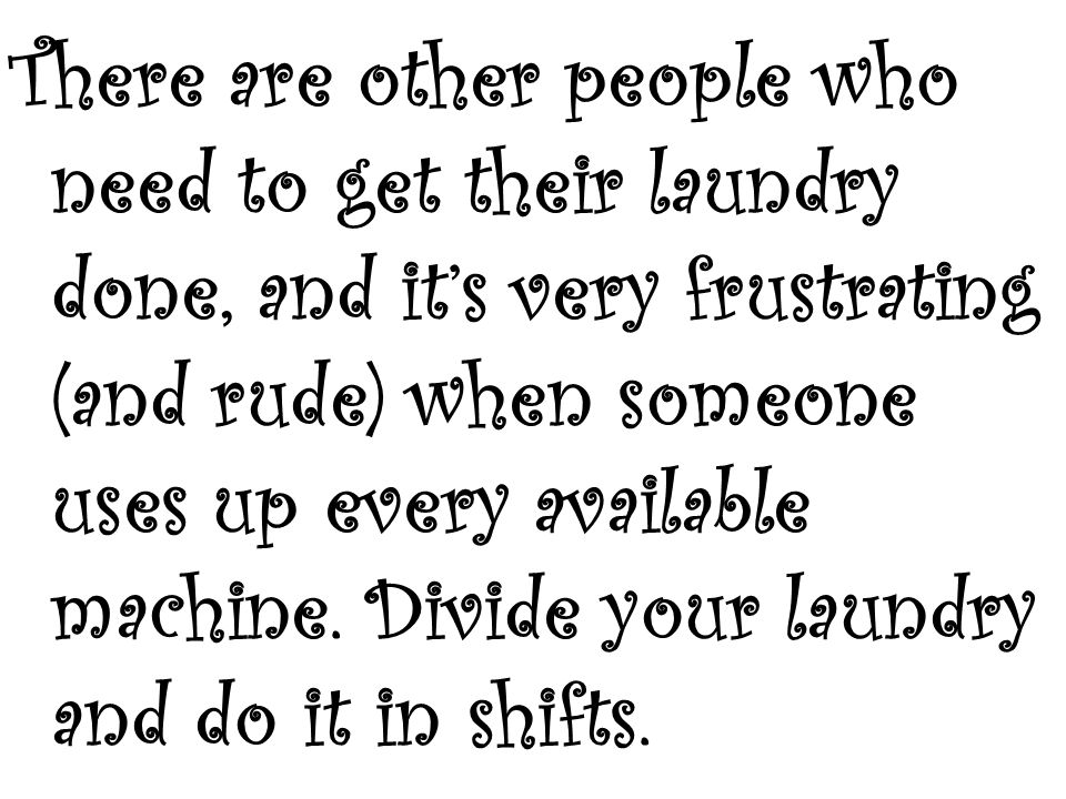 There are other people who need to get their laundry done, and its very frustrating (and rude) when someone uses up every available machine. Divide yo