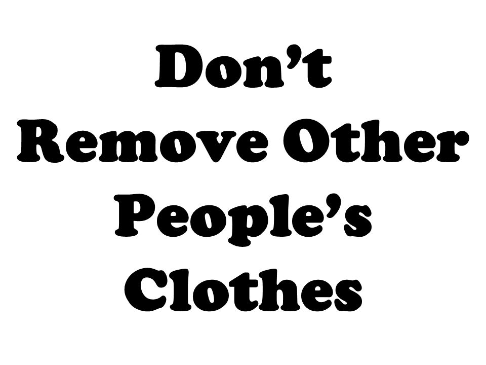 Dont Remove Other Peoples Clothes