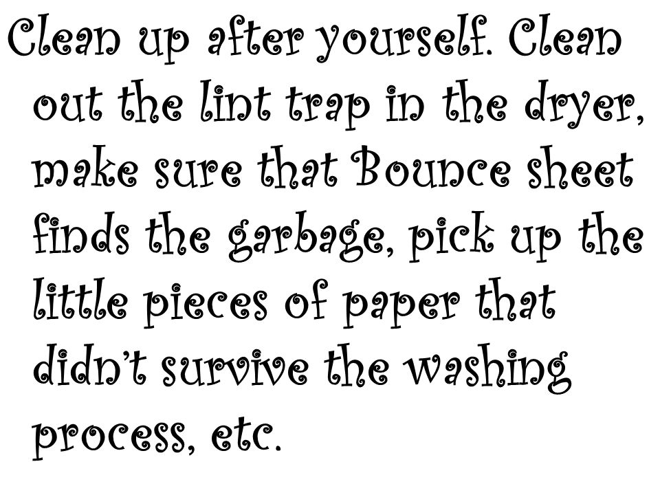 Clean up after yourself. Clean out the lint trap in the dryer, make sure that Bounce sheet finds the garbage, pick up the little pieces of paper that