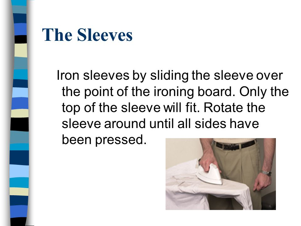 The Sleeves Iron sleeves by sliding the sleeve over the point of the ironing board.