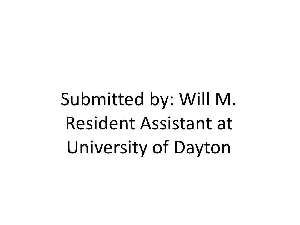 Submitted by: Will M. Resident Assistant at University of Dayton