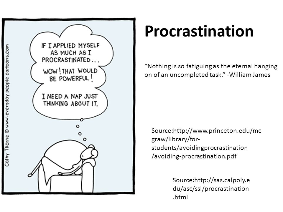 Source:http://www.princeton.edu/mc graw/library/for- students/avoidingprocrastination /avoiding-procrastination.pdf Procrastination Nothing is so fatiguing as the eternal hanging on of an uncompleted task.