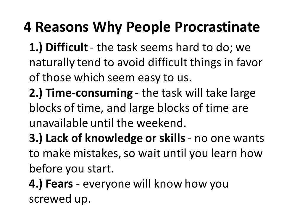 4 Reasons Why People Procrastinate 1.) Difficult - the task seems hard to do; we naturally tend to avoid difficult things in favor of those which seem easy to us.