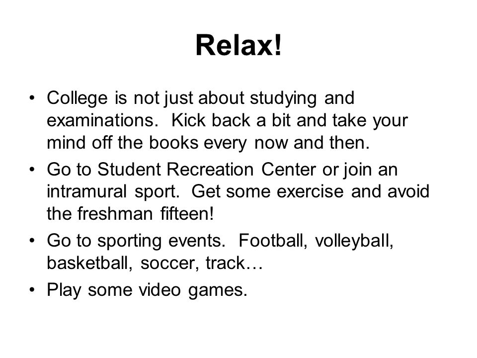 Relax. College is not just about studying and examinations.