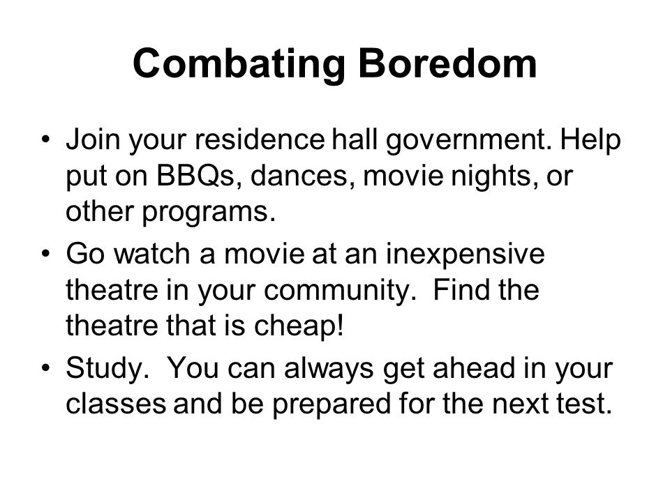 Combating Boredom Join your residence hall government.