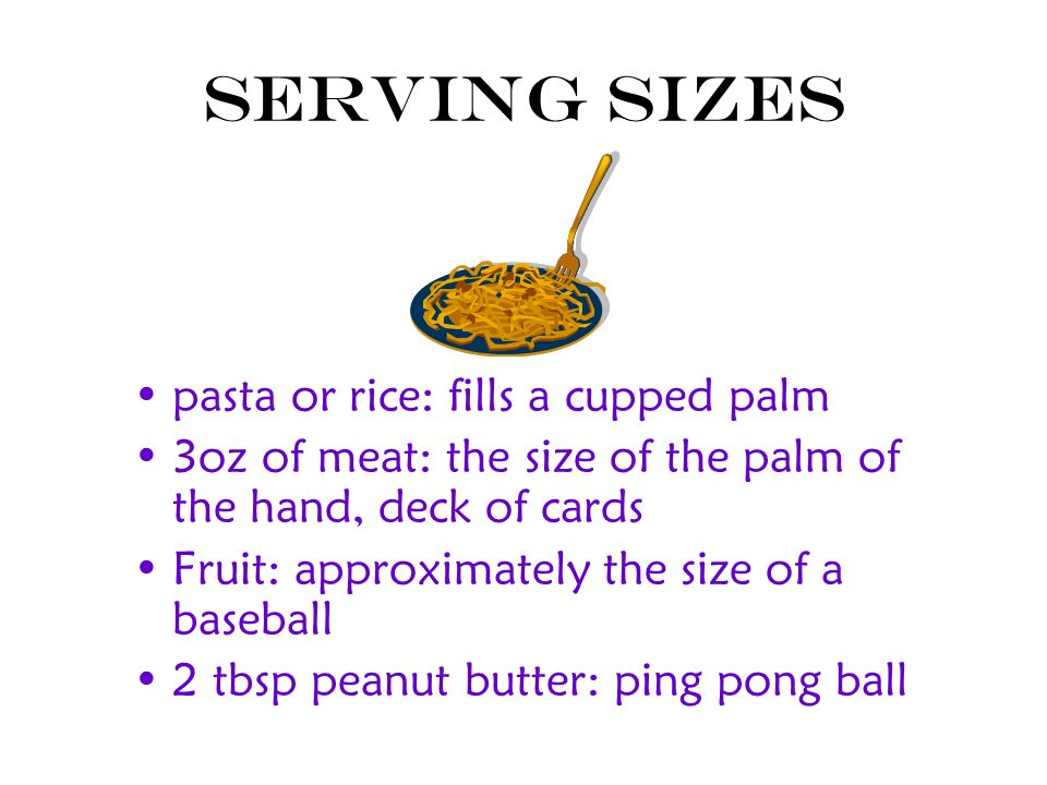 Serving Sizes pasta or rice: fills a cupped palm 3oz of meat: the size of the palm of the hand, deck of cards Fruit: approximately the size of a baseb