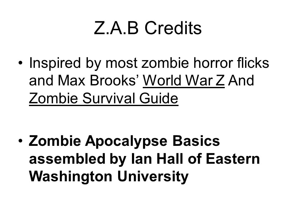 Z.A.B Credits Inspired by most zombie horror flicks and Max Brooks World War Z And Zombie Survival Guide Zombie Apocalypse Basics assembled by Ian Hall of Eastern Washington University