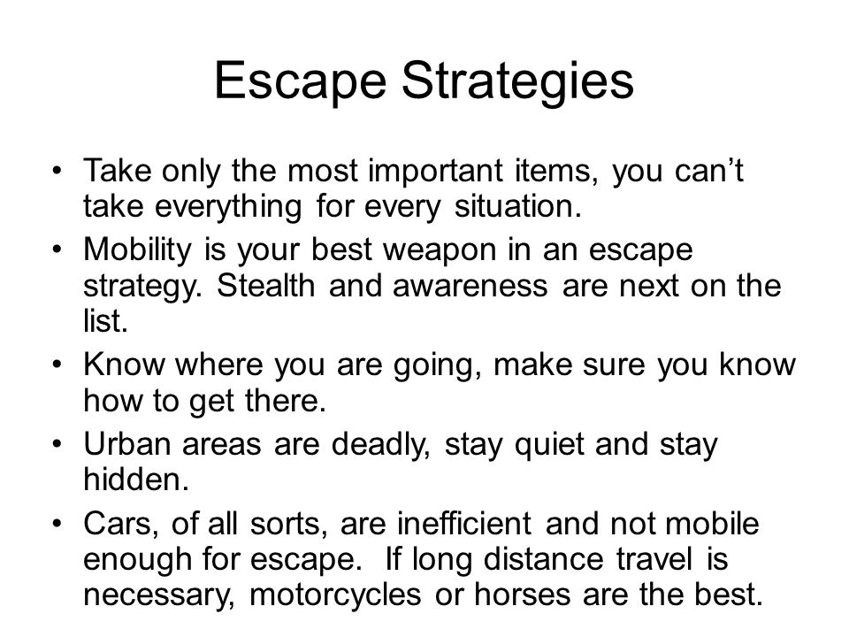 Escape Strategies Take only the most important items, you cant take everything for every situation.