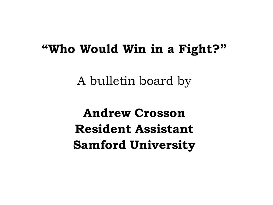 Who Would Win in a Fight? A bulletin board by Andrew Crosson Resident Assistant Samford University