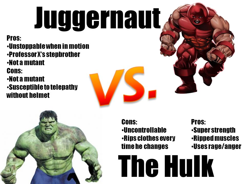 The Hulk Juggernaut Pros: Unstoppable when in motion Professor Xs stepbrother Not a mutant Cons: Not a mutant Susceptible to telepathy without helmet