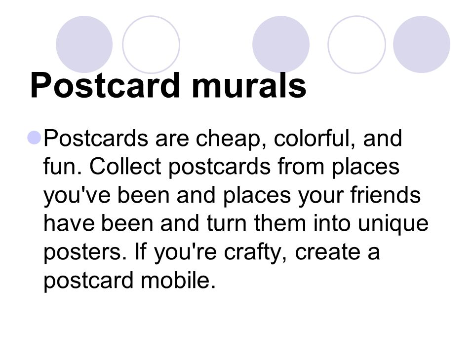 Postcard murals Postcards are cheap, colorful, and fun. Collect postcards from places you've been and places your friends have been and turn them into