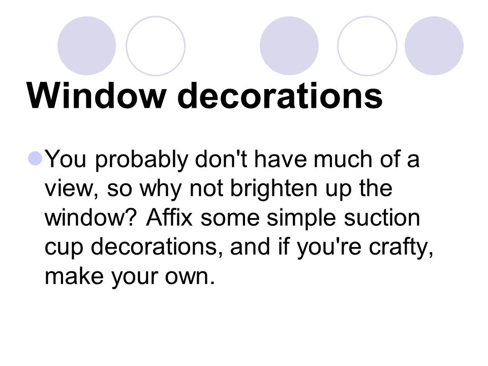Window decorations You probably don't have much of a view, so why not brighten up the window? Affix some simple suction cup decorations, and if you're
