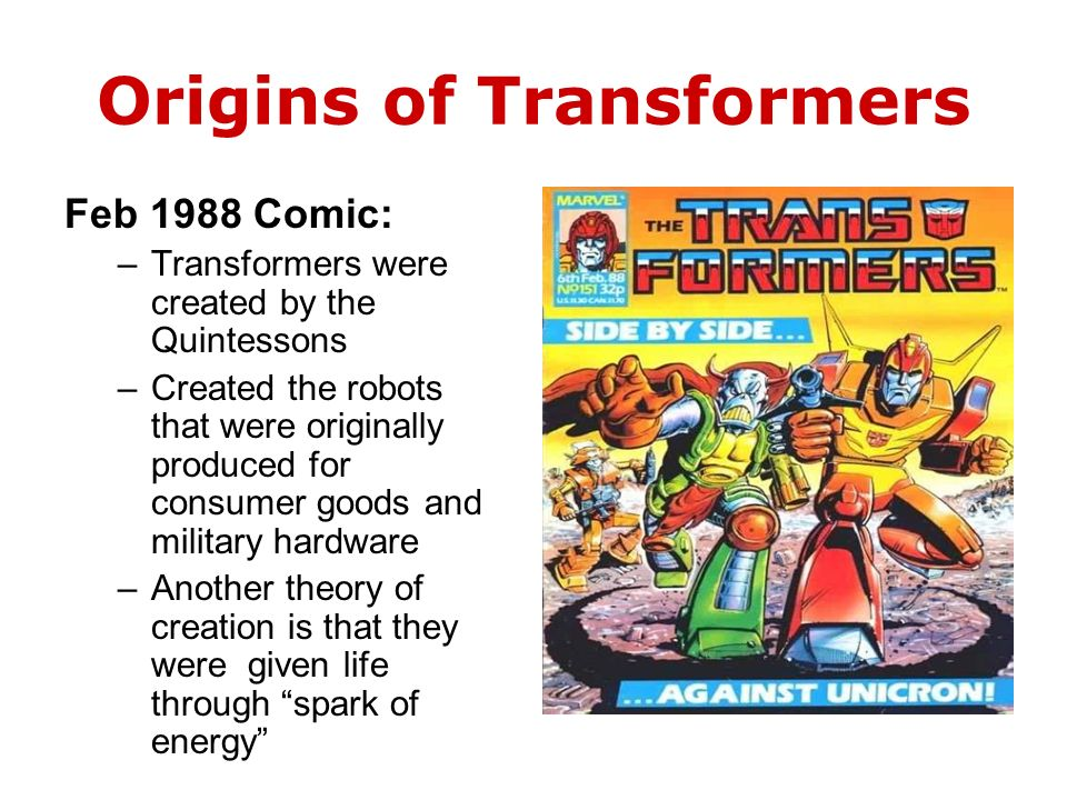 Origins of Transformers Feb 1988 Comic: –Transformers were created by the Quintessons –Created the robots that were originally produced for consumer goods and military hardware –Another theory of creation is that they were given life through spark of energy