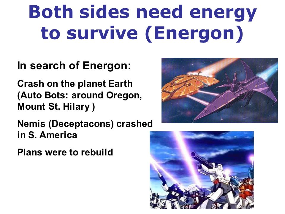 Both sides need energy to survive (Energon) In search of Energon: Crash on the planet Earth (Auto Bots: around Oregon, Mount St.